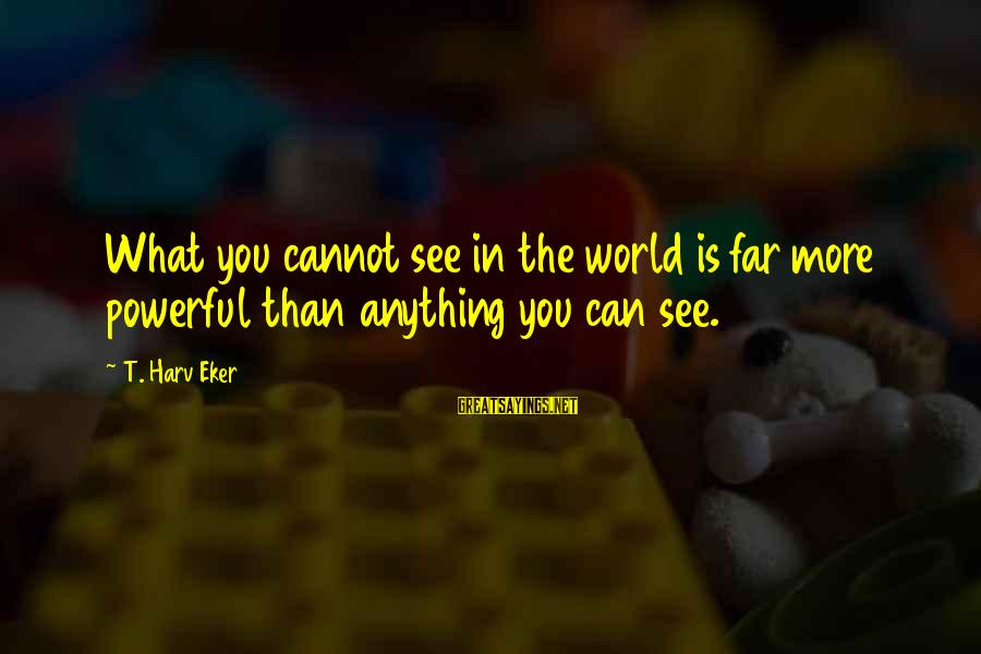Eker Sayings By T. Harv Eker: What you cannot see in the world is far more powerful than anything you can