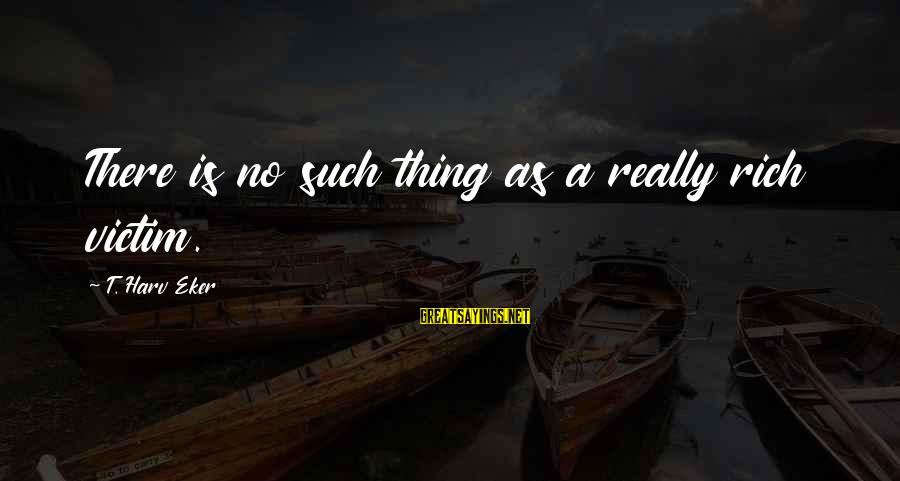 Eker Sayings By T. Harv Eker: There is no such thing as a really rich victim.