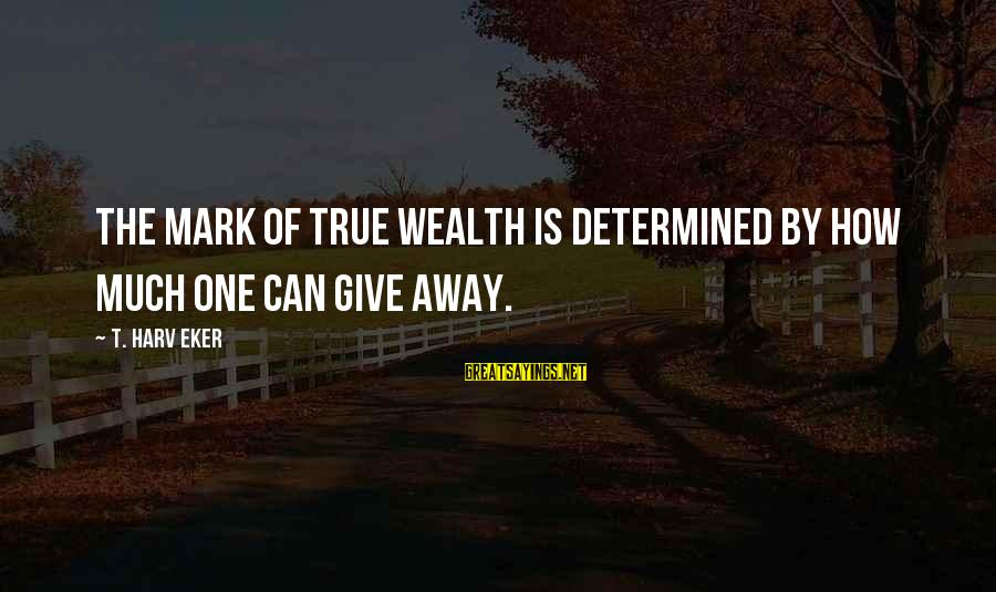 Eker Sayings By T. Harv Eker: The mark of true wealth is determined by how much one can give away.