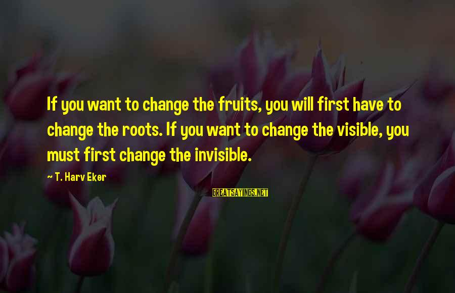 Eker Sayings By T. Harv Eker: If you want to change the fruits, you will first have to change the roots.