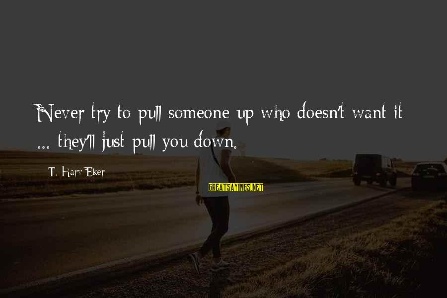 Eker Sayings By T. Harv Eker: Never try to pull someone up who doesn't want it ... they'll just pull you