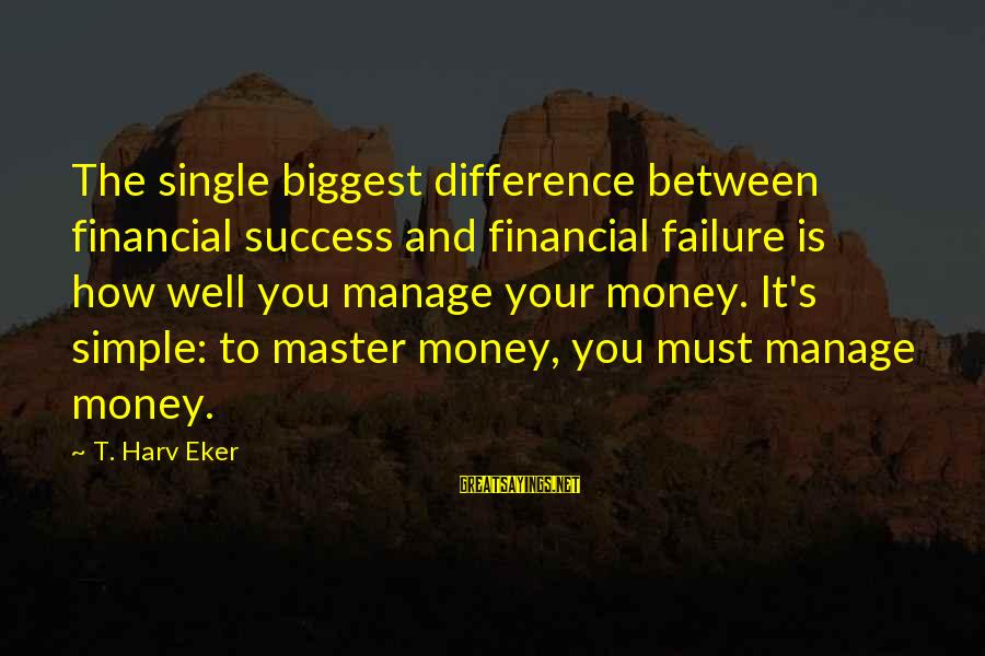 Eker Sayings By T. Harv Eker: The single biggest difference between financial success and financial failure is how well you manage