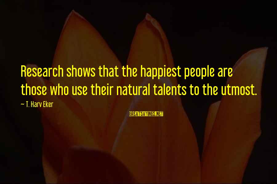 Eker Sayings By T. Harv Eker: Research shows that the happiest people are those who use their natural talents to the