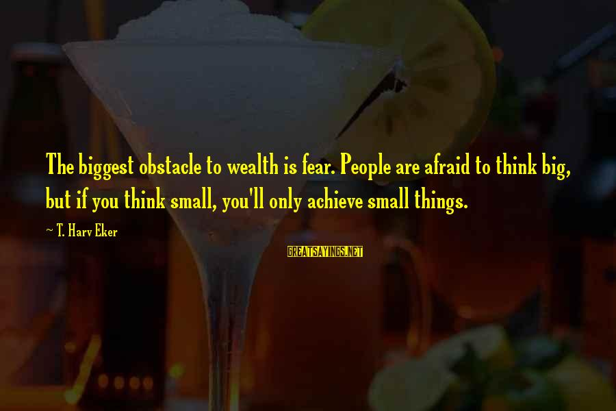 Eker Sayings By T. Harv Eker: The biggest obstacle to wealth is fear. People are afraid to think big, but if