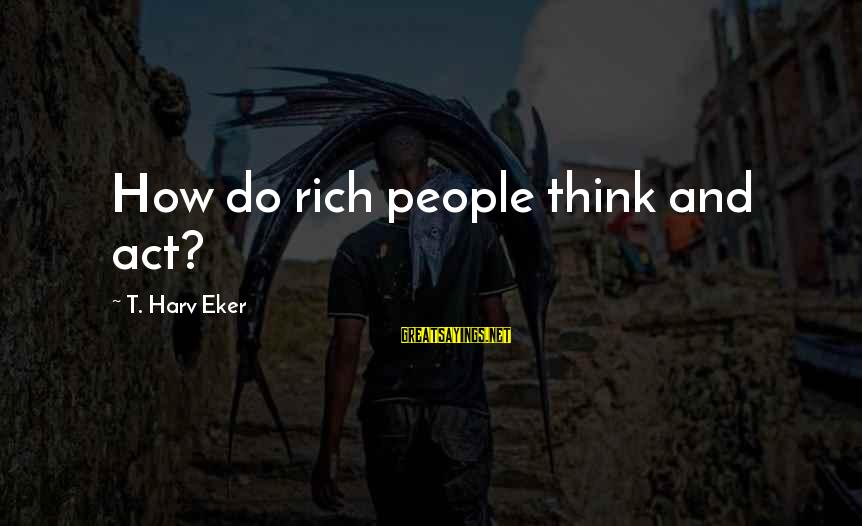 Eker Sayings By T. Harv Eker: How do rich people think and act?