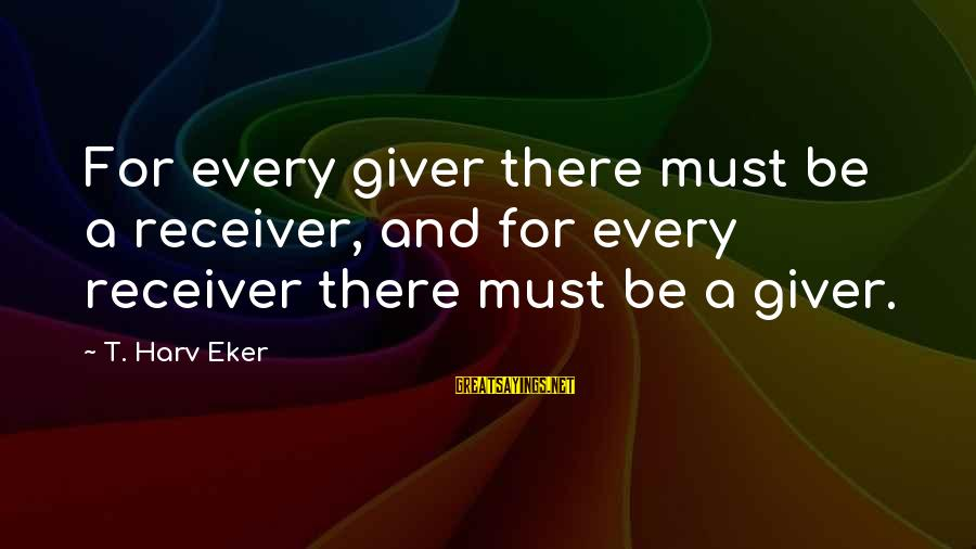 Eker Sayings By T. Harv Eker: For every giver there must be a receiver, and for every receiver there must be