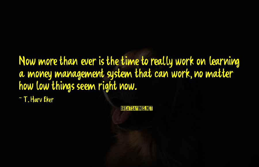 Eker Sayings By T. Harv Eker: Now more than ever is the time to really work on learning a money management