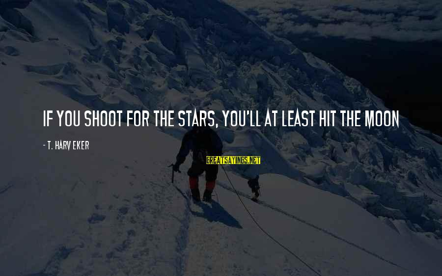 Eker Sayings By T. Harv Eker: If you shoot for the stars, you'll at least hit the moon