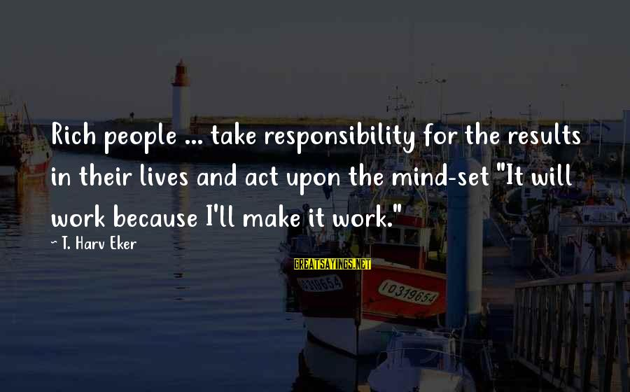 Eker Sayings By T. Harv Eker: Rich people ... take responsibility for the results in their lives and act upon the