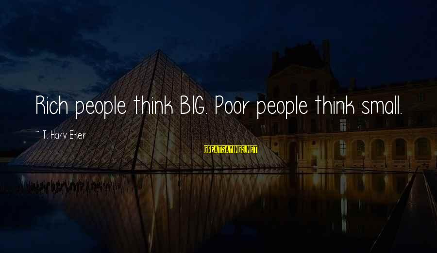 Eker Sayings By T. Harv Eker: Rich people think BIG. Poor people think small.