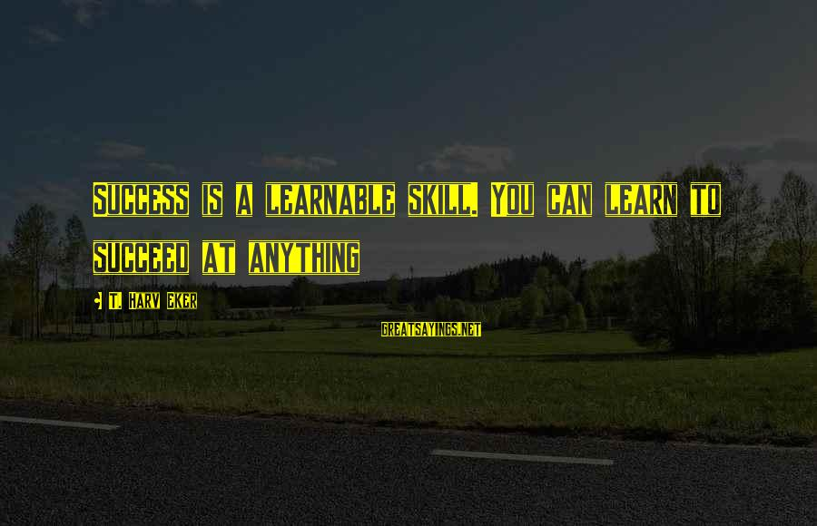 Eker Sayings By T. Harv Eker: Success is a learnable skill. You can learn to succeed at anything