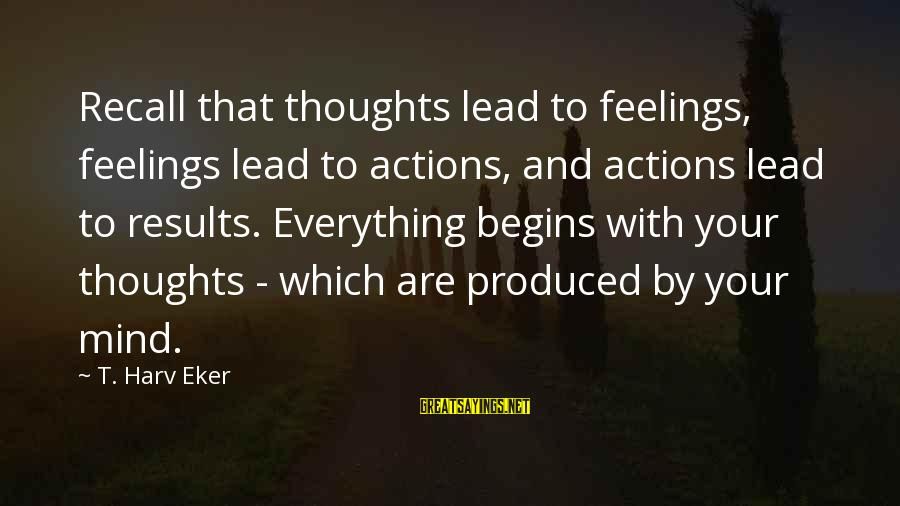 Eker Sayings By T. Harv Eker: Recall that thoughts lead to feelings, feelings lead to actions, and actions lead to results.