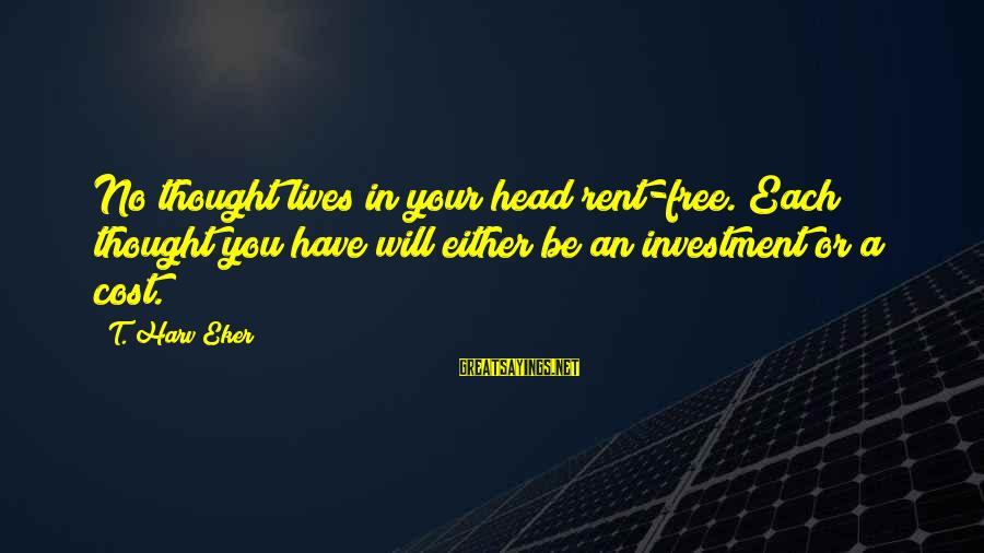 Eker Sayings By T. Harv Eker: No thought lives in your head rent-free. Each thought you have will either be an
