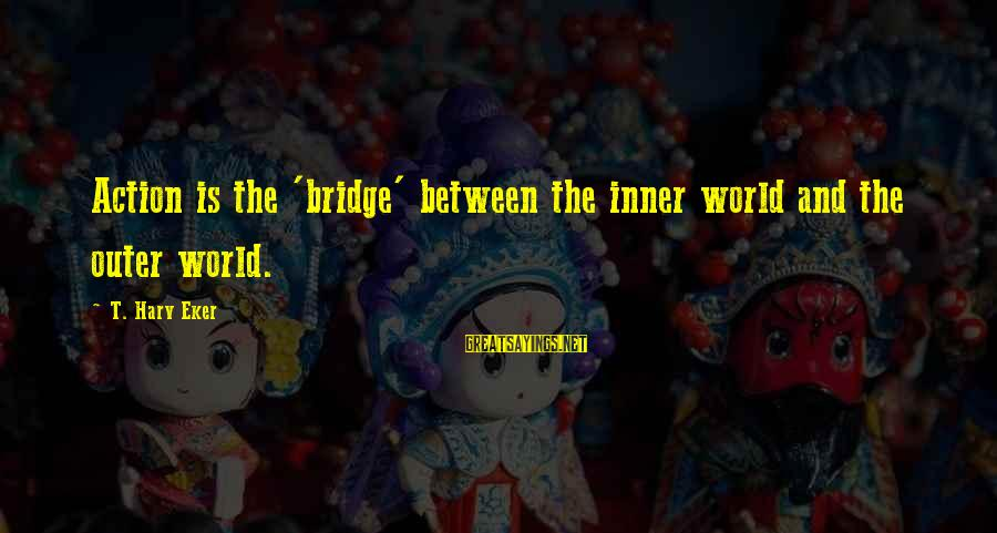 Eker Sayings By T. Harv Eker: Action is the 'bridge' between the inner world and the outer world.