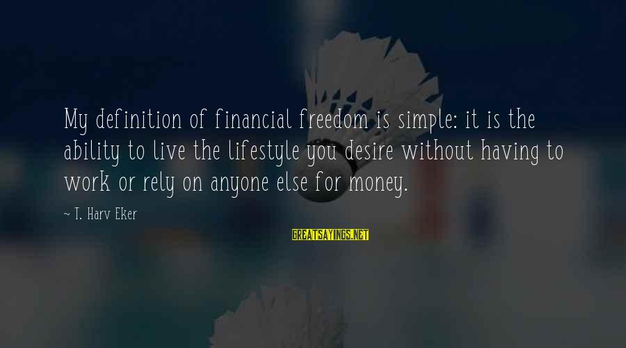 Eker Sayings By T. Harv Eker: My definition of financial freedom is simple: it is the ability to live the lifestyle