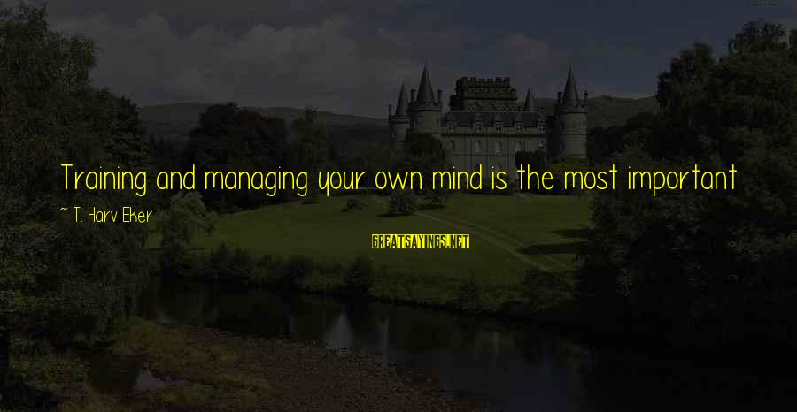 Eker Sayings By T. Harv Eker: Training and managing your own mind is the most important skill you could ever own,