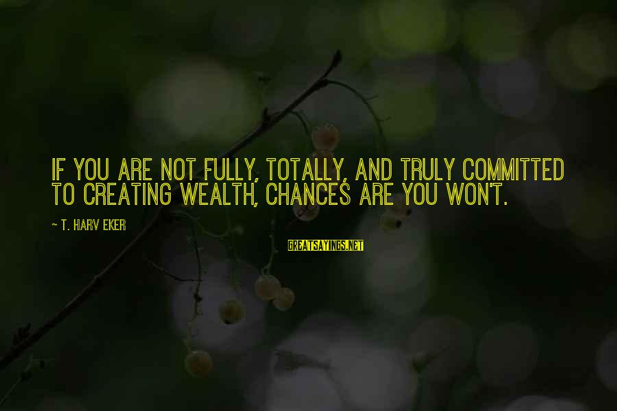 Eker Sayings By T. Harv Eker: If you are not fully, totally, and truly committed to creating wealth, chances are you