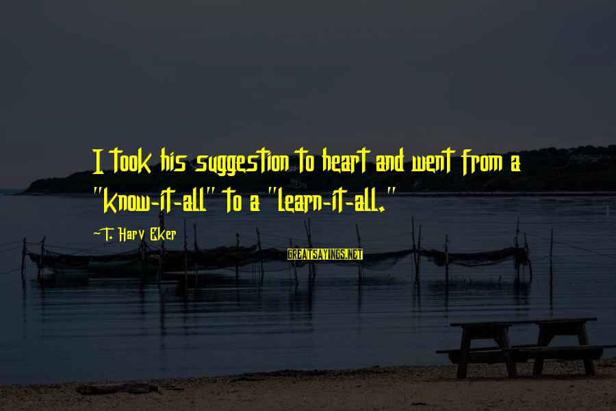 """Eker Sayings By T. Harv Eker: I took his suggestion to heart and went from a """"know-it-all"""" to a """"learn-it-all."""""""
