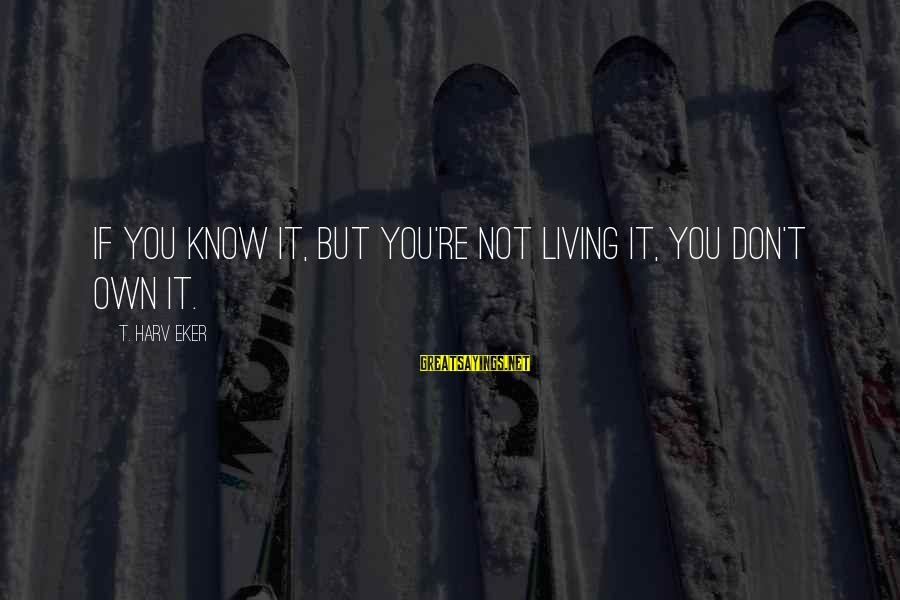 Eker Sayings By T. Harv Eker: If you know it, but you're not living it, you don't own it.