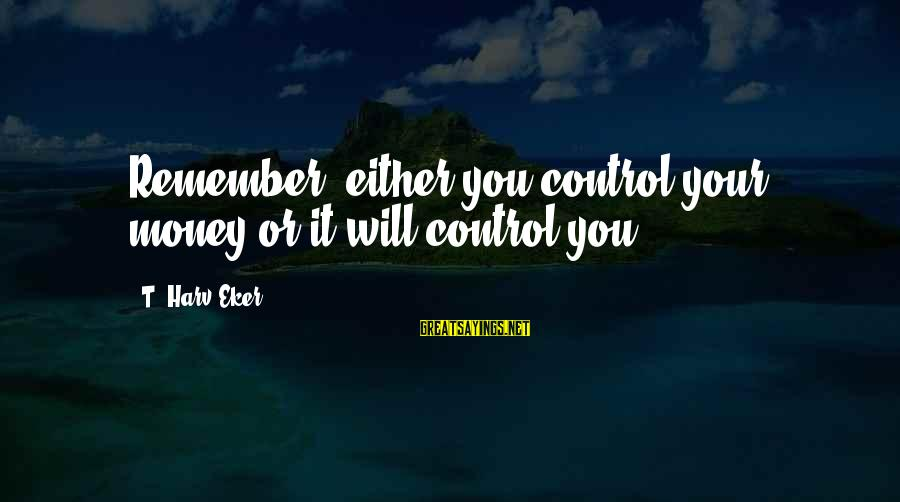 Eker Sayings By T. Harv Eker: Remember, either you control your money or it will control you.