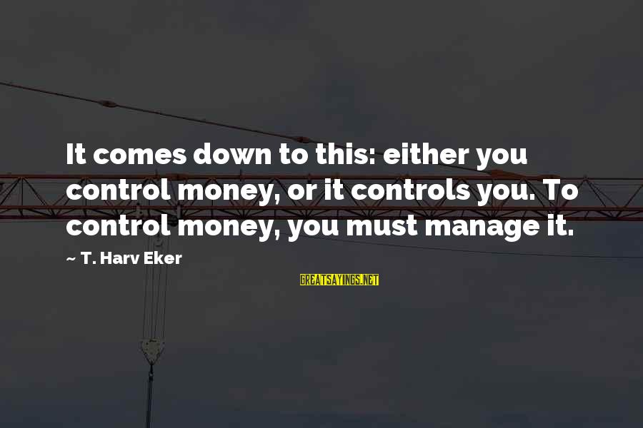 Eker Sayings By T. Harv Eker: It comes down to this: either you control money, or it controls you. To control