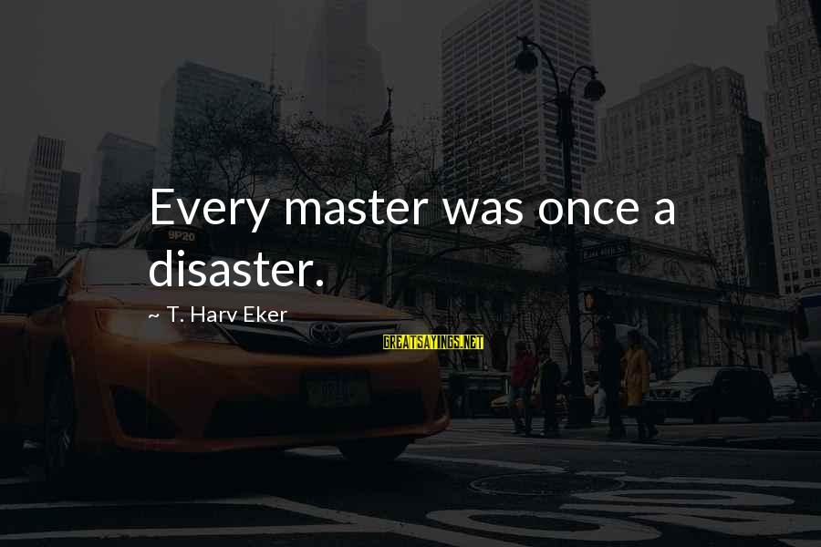 Eker Sayings By T. Harv Eker: Every master was once a disaster.