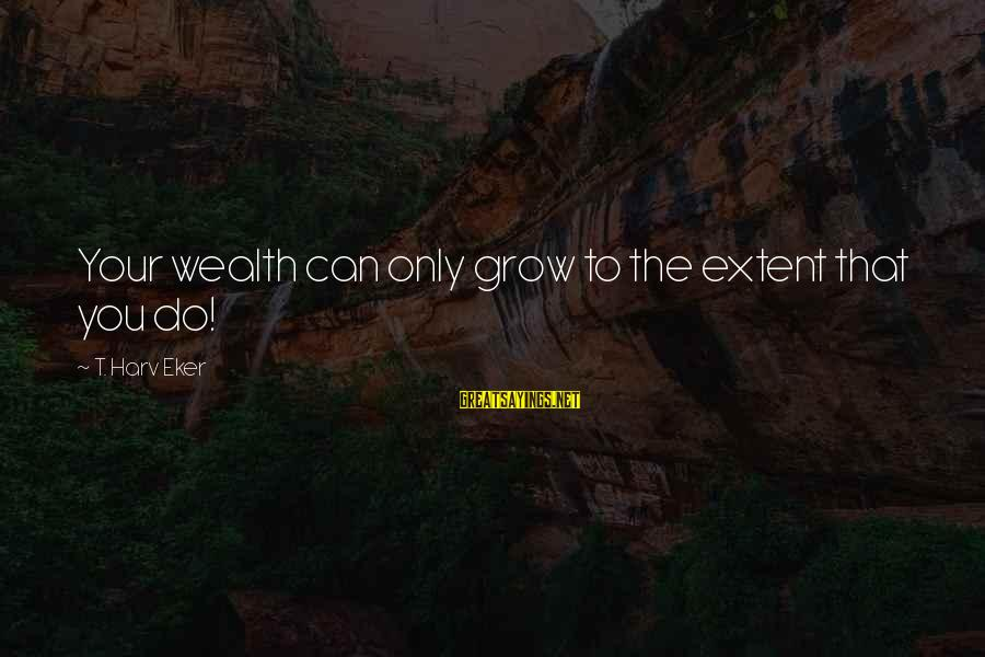 Eker Sayings By T. Harv Eker: Your wealth can only grow to the extent that you do!