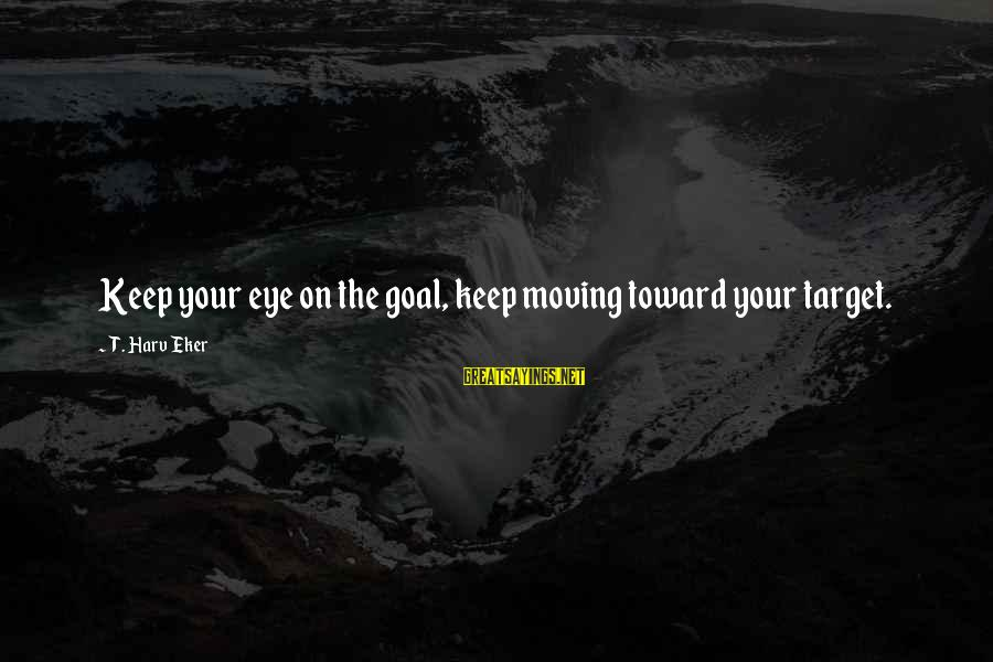 Eker Sayings By T. Harv Eker: Keep your eye on the goal, keep moving toward your target.