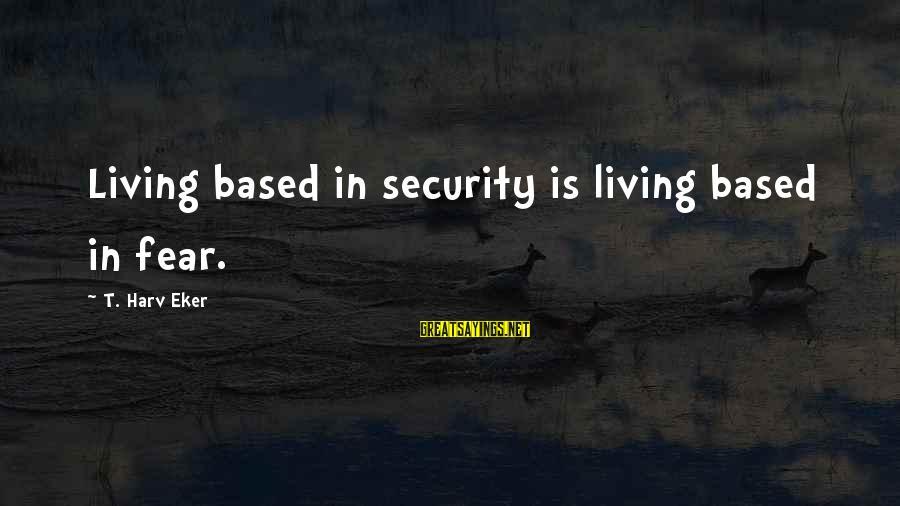Eker Sayings By T. Harv Eker: Living based in security is living based in fear.