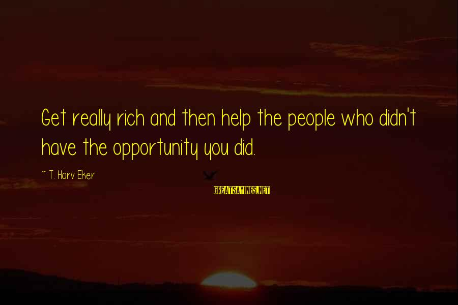 Eker Sayings By T. Harv Eker: Get really rich and then help the people who didn't have the opportunity you did.