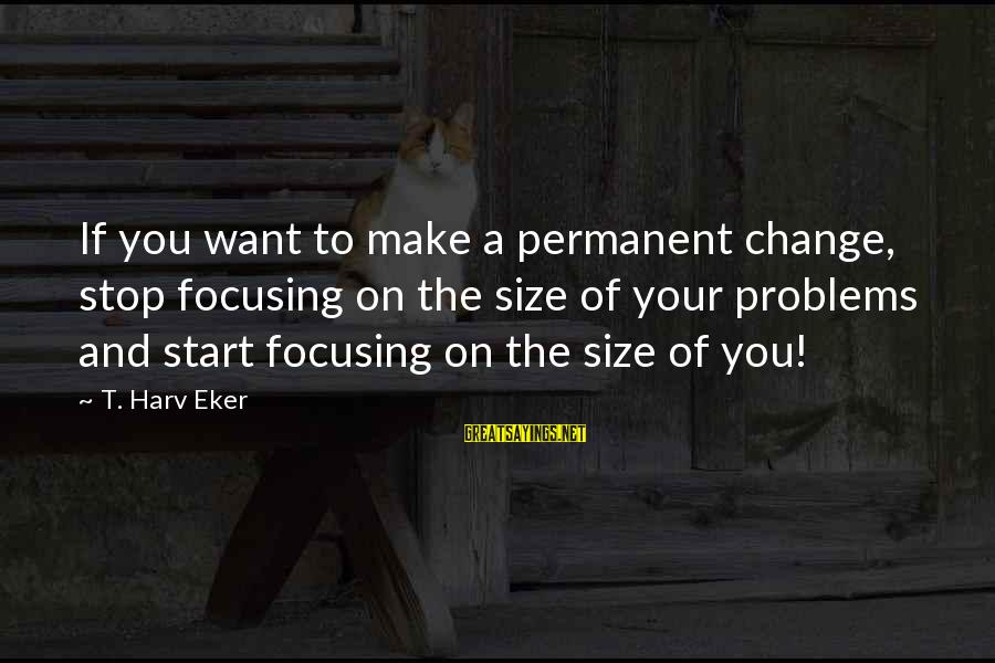 Eker Sayings By T. Harv Eker: If you want to make a permanent change, stop focusing on the size of your