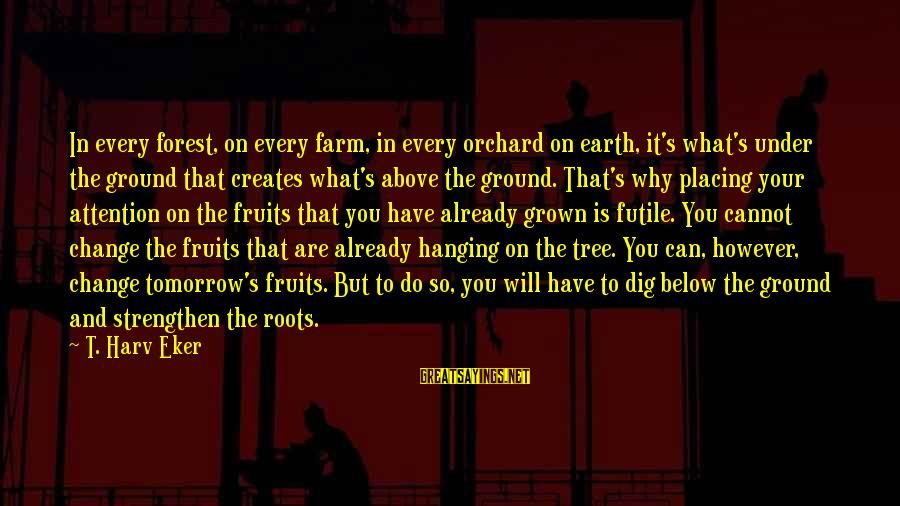 Eker Sayings By T. Harv Eker: In every forest, on every farm, in every orchard on earth, it's what's under the