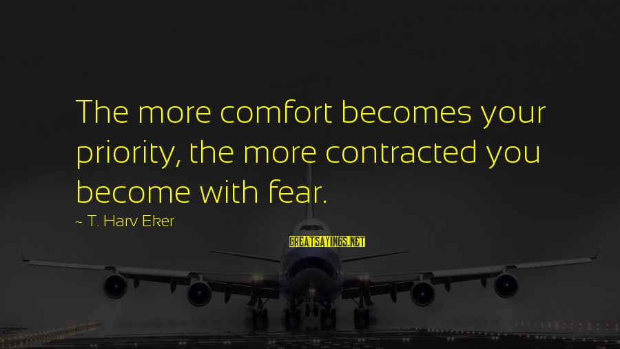 Eker Sayings By T. Harv Eker: The more comfort becomes your priority, the more contracted you become with fear.