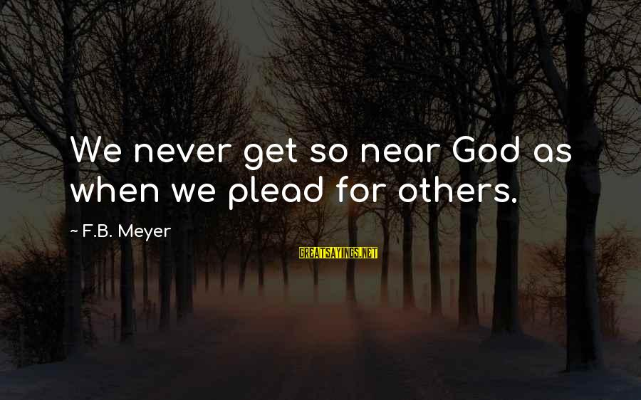 Ekklesia Sayings By F.B. Meyer: We never get so near God as when we plead for others.
