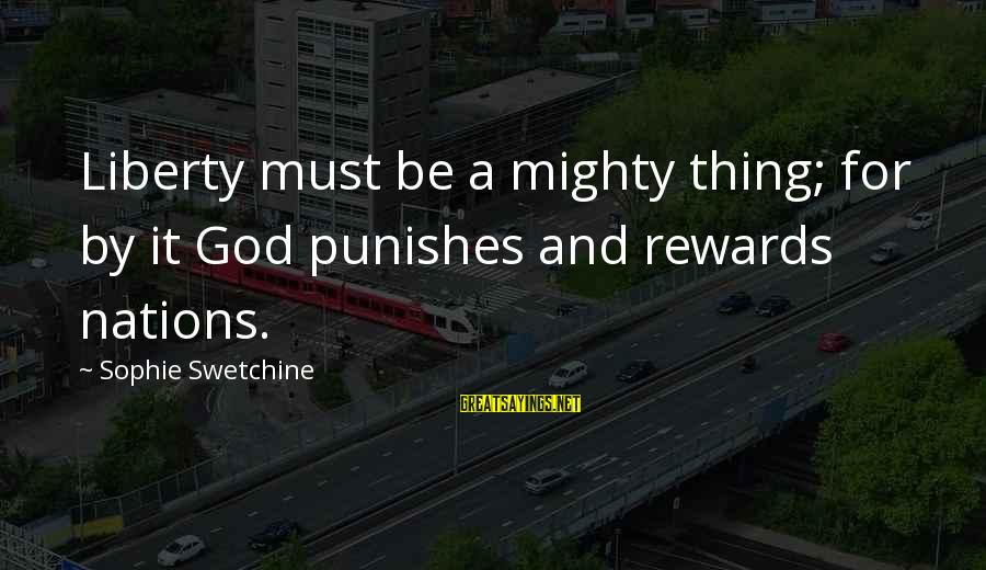 Ekklesia Sayings By Sophie Swetchine: Liberty must be a mighty thing; for by it God punishes and rewards nations.