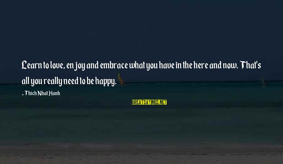 Ekklesia Sayings By Thich Nhat Hanh: Learn to love, enjoy and embrace what you have in the here and now. That's