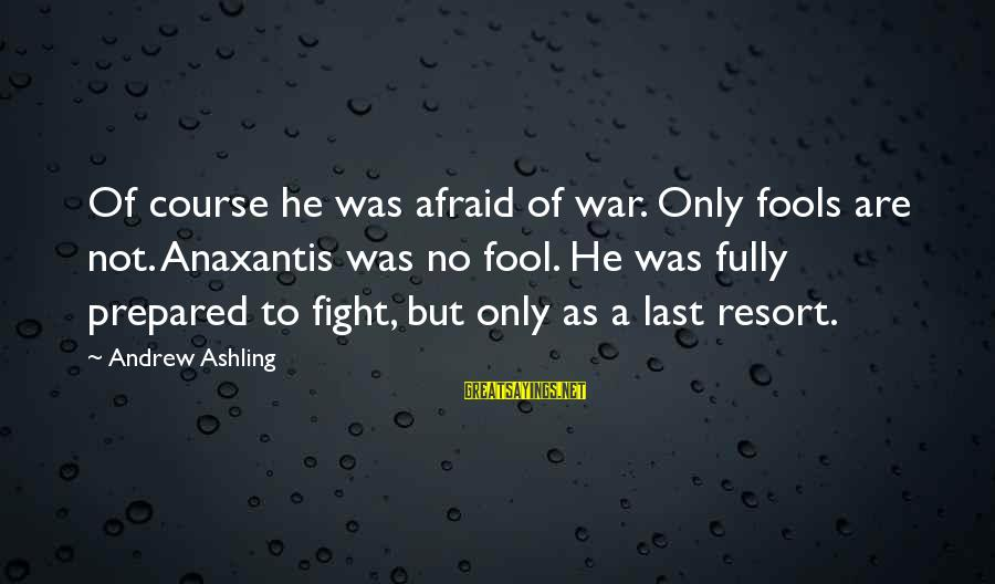 El Respeto Sayings By Andrew Ashling: Of course he was afraid of war. Only fools are not. Anaxantis was no fool.