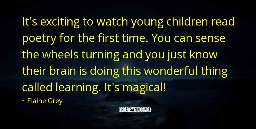 Elaine Grey Sayings: It's exciting to watch young children read poetry for the first time. You can sense