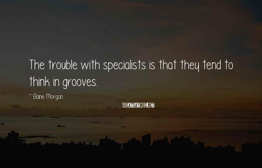 Elaine Morgan Sayings: The trouble with specialists is that they tend to think in grooves.