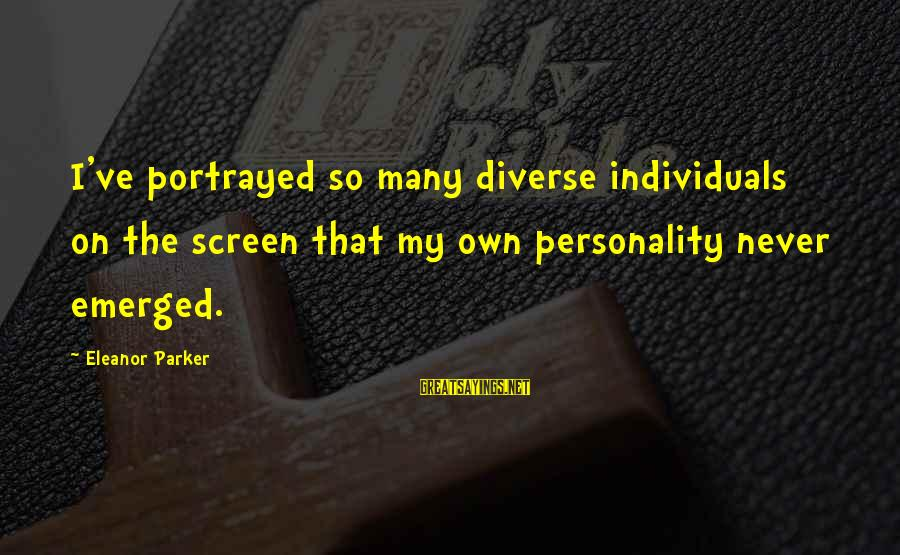 Eleanor And Parker Sayings By Eleanor Parker: I've portrayed so many diverse individuals on the screen that my own personality never emerged.