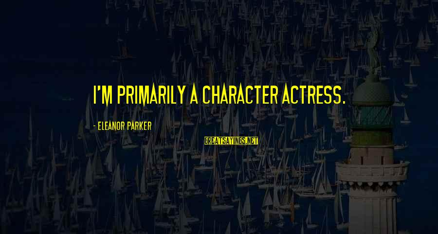 Eleanor And Parker Sayings By Eleanor Parker: I'm primarily a character actress.