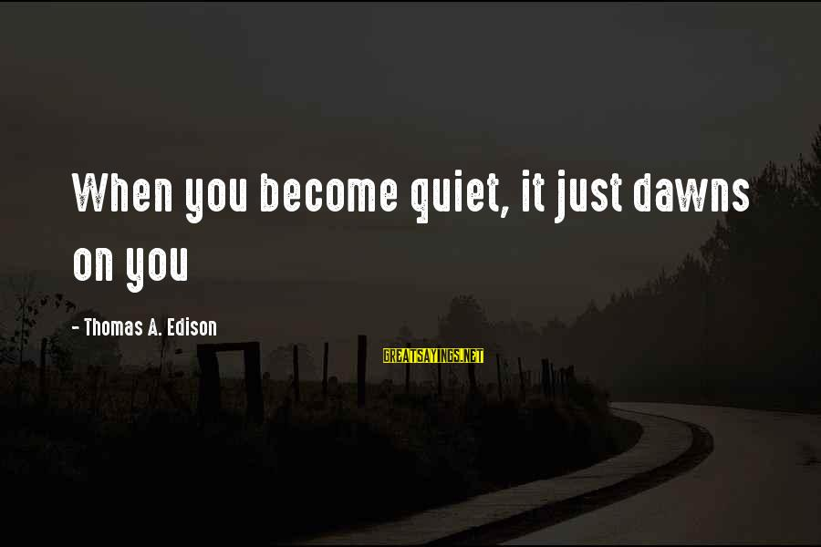 Eleanor And Parker Sayings By Thomas A. Edison: When you become quiet, it just dawns on you