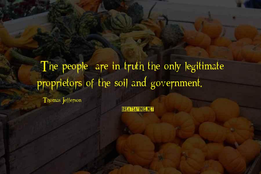 Eleanor And Parker Sayings By Thomas Jefferson: [The people] are in truth the only legitimate proprietors of the soil and government.
