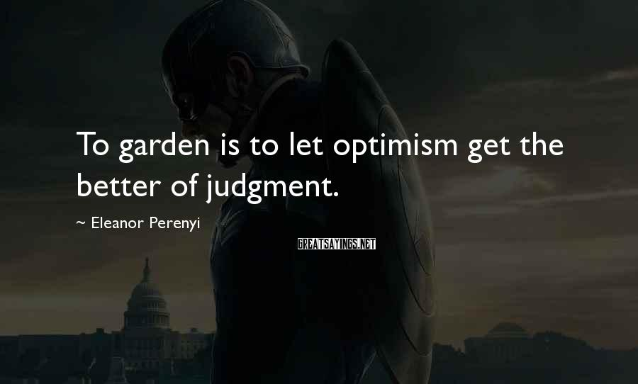 Eleanor Perenyi Sayings: To garden is to let optimism get the better of judgment.