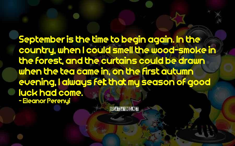 Eleanor Perenyi Sayings: September is the time to begin again. In the country, when I could smell the