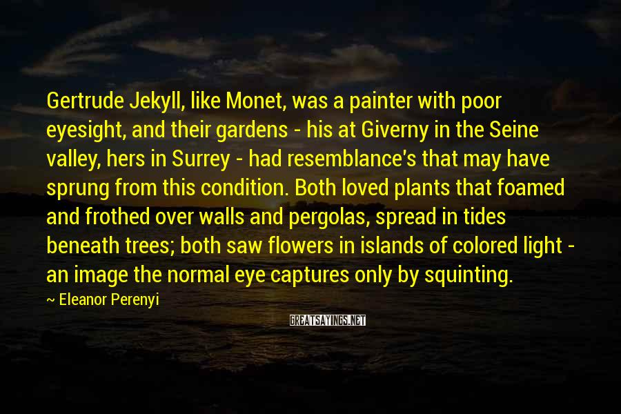 Eleanor Perenyi Sayings: Gertrude Jekyll, like Monet, was a painter with poor eyesight, and their gardens - his