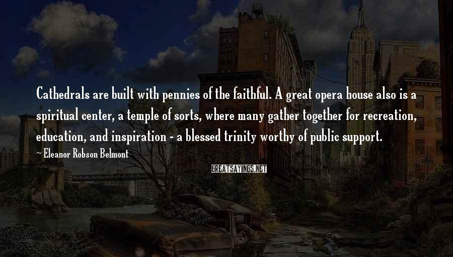 Eleanor Robson Belmont Sayings: Cathedrals are built with pennies of the faithful. A great opera house also is a