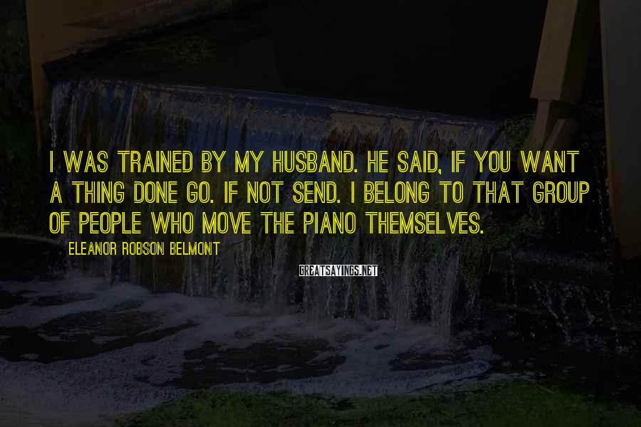 Eleanor Robson Belmont Sayings: I was trained by my husband. He said, If you want a thing done go.