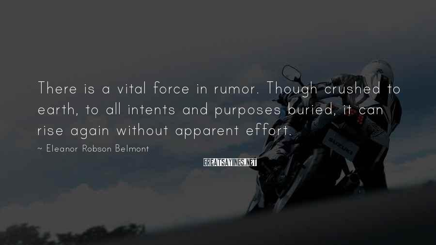 Eleanor Robson Belmont Sayings: There is a vital force in rumor. Though crushed to earth, to all intents and