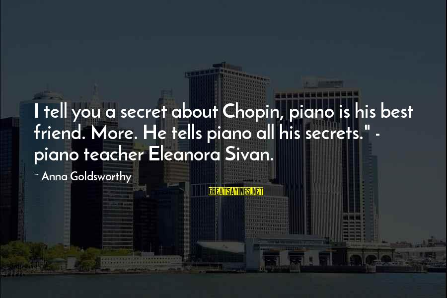 Eleanora Sayings By Anna Goldsworthy: I tell you a secret about Chopin, piano is his best friend. More. He tells
